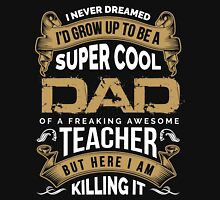 I never dreamed I'd grow up to be a super cool DAD of freaking awesome Teacher Unisex T-Shirt