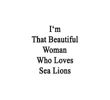 I'm That Beautiful Woman Who Loves Sea Lions  by supernova23