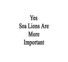 Yes Sea Lions Are More Important by supernova23