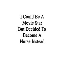 I Could Be A Movie Star But Decided To Become A Nurse Instead by supernova23