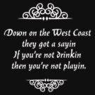"Down on the West Coast they got a sayin' ""If you're not drinkin' then you're not playin'."" by Tia Knight"