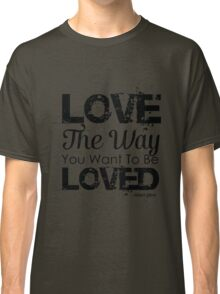 Love the way you want to be loved Classic T-Shirt