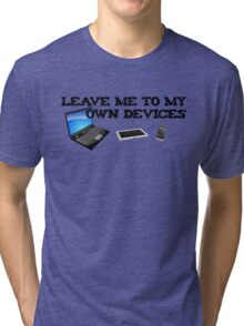 Leave me to my own devices Tri-blend T-Shirt