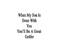 When My Son Is Done With You You'll Be A Great Golfer by supernova23