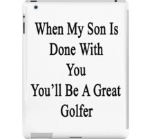 When My Son Is Done With You You'll Be A Great Golfer iPad Case/Skin