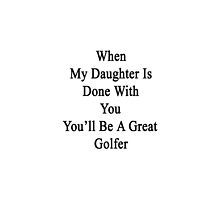 When My Daughter Is Done With You You'll Be A Great Golfer  by supernova23