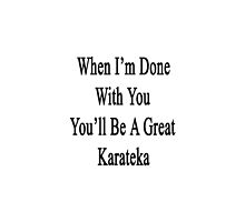 When I'm Done With You You'll Be A Great Karateka  by supernova23