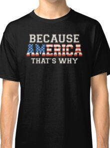 Because America That's Why Classic T-Shirt