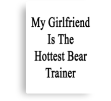 My Girlfriend Is The Hottest Bear Trainer  Canvas Print