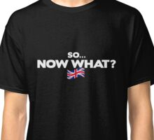 So… Now What? [Brexit Special] Classic T-Shirt