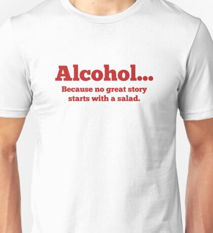 Alcohol... Because no great story starts with a salad. Unisex T-Shirt