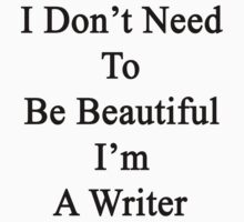 I Don't Need To Be Beautiful I'm A Writer  by supernova23