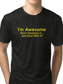 I'm Awesome. Don't Question It... Just Deal With It! Tri-blend T-Shirt