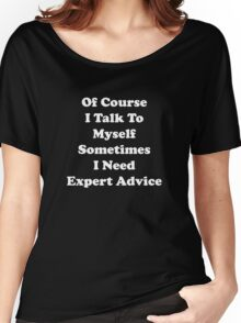 Of Course I Talk To Myself Sometimes I Need Expert Advice Women's Relaxed Fit T-Shirt