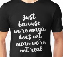 Just because we're magic does not mean we're not real Unisex T-Shirt