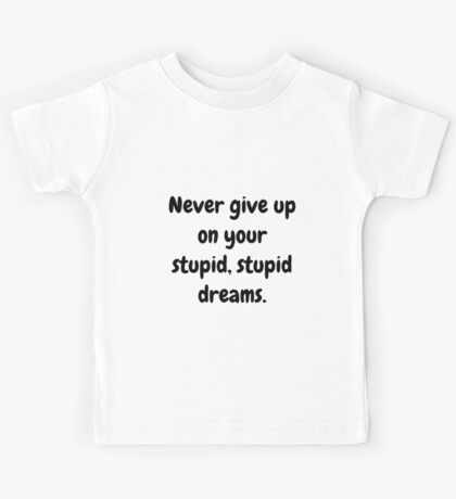 Never give up on your stupid dreams funny sarcasm joke gift Kids Tee