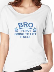 Bro, It's Not Going To Lift Itself Women's Relaxed Fit T-Shirt