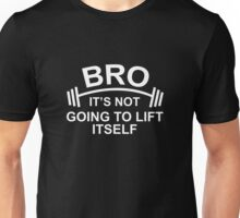 Bro, It's Not Going To Lift Itself Unisex T-Shirt