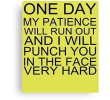One day my patience will run out and i will punch you in the face very hard tshirt Canvas Print