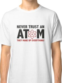 Never Trust An Atom. They Make Up Everything. Classic T-Shirt