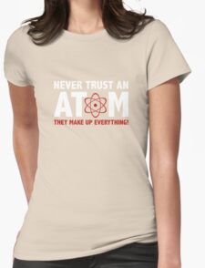 Never Trust An Atom. They Make Up Everything. Womens Fitted T-Shirt