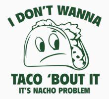 I Don't Wanna Taco 'Bout It. It's Nacho Problem. by DesignFactoryD