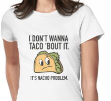 I Don't Wanna Taco 'Bout It. It's Nacho Problem. Womens Fitted T-Shirt