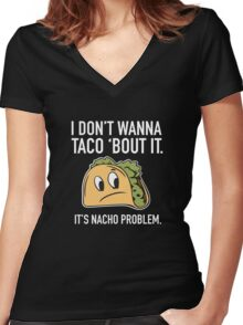 I Don't Wanna Taco 'Bout It. It's Nacho Problem. Women's Fitted V-Neck T-Shirt