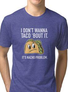 I Don't Wanna Taco 'Bout It. It's Nacho Problem. Tri-blend T-Shirt