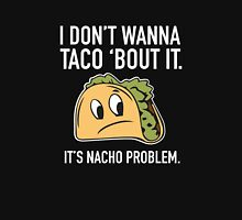 I Don't Wanna Taco 'Bout It. It's Nacho Problem. Unisex T-Shirt