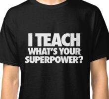 I Teach What's Your Superpower Classic T-Shirt