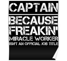 CAPTAIN BECAUSE FREAKIN' MIRACLE WORKER ISN'T AN OFFICIAL JOB TITLE Poster