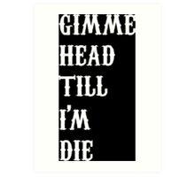 gimme head till i'm die Art Print