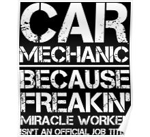 CAR MECHANIC BECAUSE FREAKIN' MIRACLE WORKER ISN'T AN OFFICIAL JOB TITLE Poster