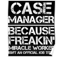 CASE MANAGER BECAUSE FREAKIN' MIRACLE WORKER ISN'T AN OFFICIAL JOB TITLE Poster