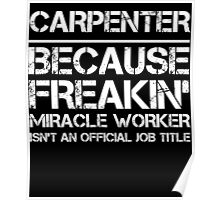 CARPENTER BECAUSE FREAKIN' MIRACLE WORKER ISN'T AN OFFICIAL JOB TITLE Poster