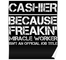 CASHIER BECAUSE FREAKIN' MIRACLE WORKER ISN'T AN OFFICIAL JOB TITLE Poster