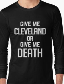 Give Me Cleveland Or Give Me Death - T Shirt Long Sleeve T-Shirt