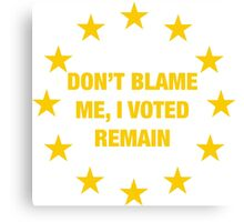 Don't Blame me, I voted remain.  Canvas Print