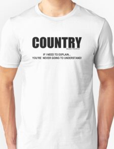 Country - If I have to explain... Unisex T-Shirt