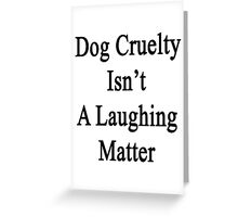 Dog Cruelty Isn't A Laughing Matter  Greeting Card