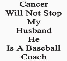 Cancer Will Not Stop My Husband He Is A Baseball Coach  by supernova23