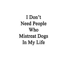 I Don't Need People Who Mistreat Dogs In My Life by supernova23
