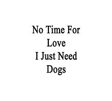 No Time For Love I Just Need Dogs by supernova23