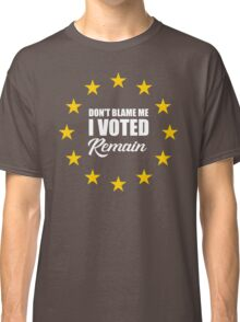 Don't blame me , I voted Remain Classic T-Shirt