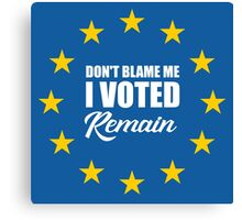 Don't blame me , I voted Remain Canvas Print