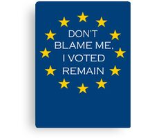 Don't Blame Me I Voted Remain Canvas Print