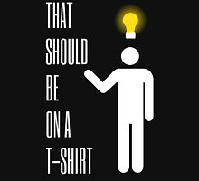 That Should Be On A T-Shirt... T-Shirt - White Unisex T-Shirt