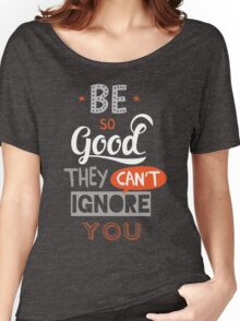 Be So Good They Can't Ignore You Women's Relaxed Fit T-Shirt
