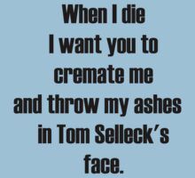 When I die I want you to cremate me and throw my ashes in Tom Selleck's face by Kyle Willis